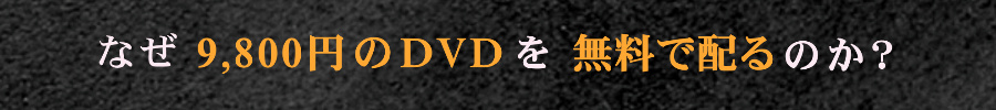 なぜ9,800円のDVDを無料で配るのか?